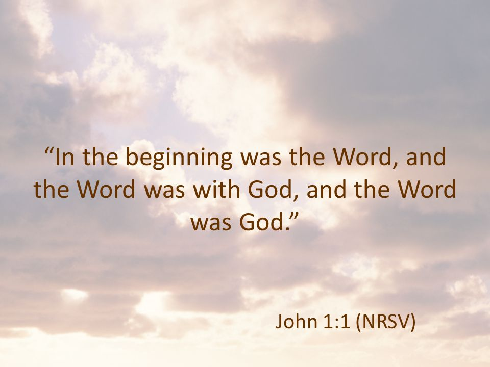 In the beginning was the Word, and the Word was with God, and the Word was God. John 1:1 (NRSV)