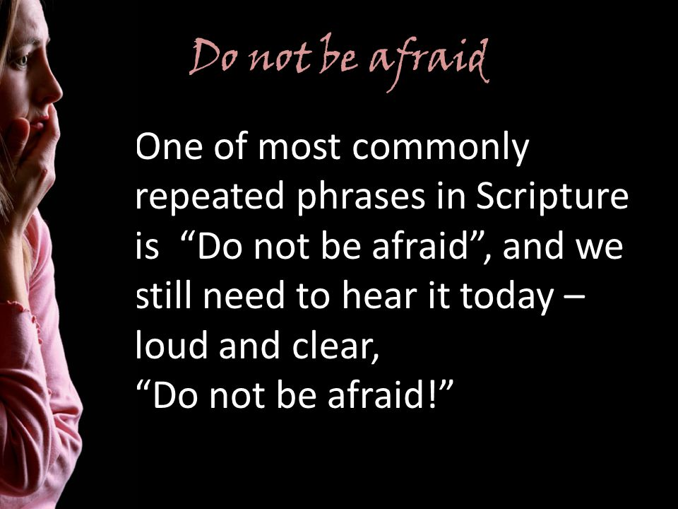 Do not be afraid One of most commonly repeated phrases in Scripture is Do not be afraid, and we still need to hear it today – loud and clear, Do not be afraid!