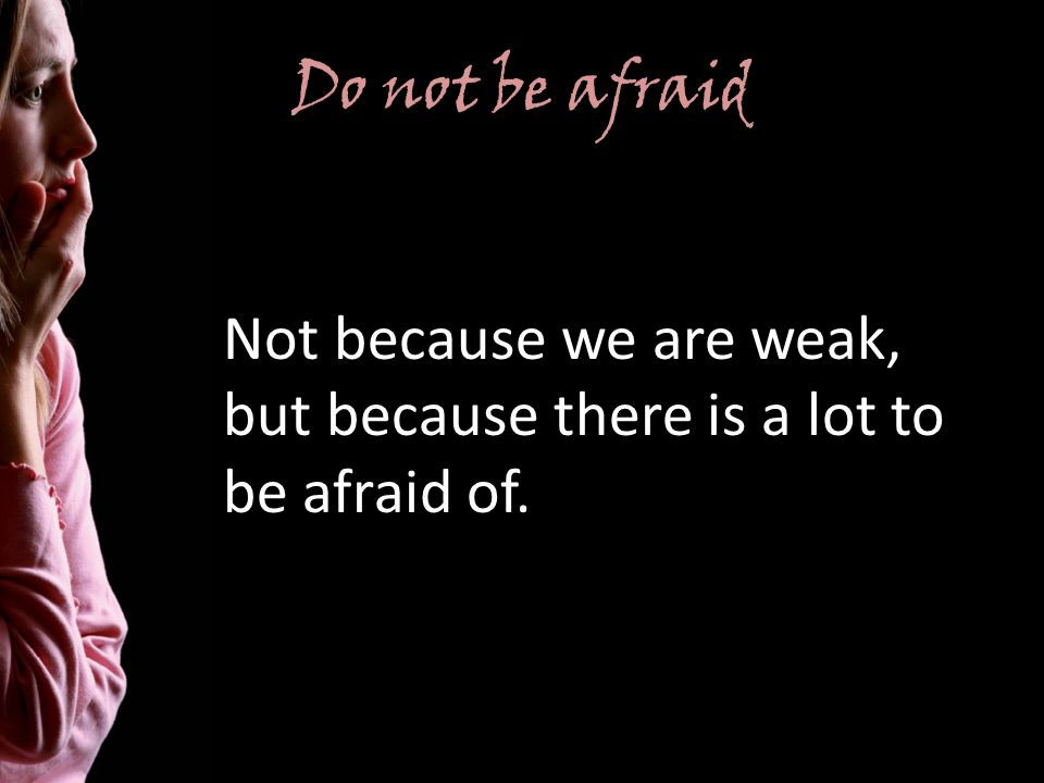 Do not be afraid Not because we are weak, but because there is a lot to be afraid of.