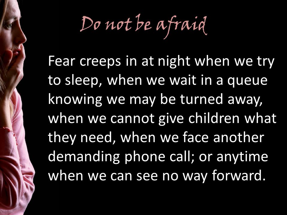 Do not be afraid Fear creeps in at night when we try to sleep, when we wait in a queue knowing we may be turned away, when we cannot give children what they need, when we face another demanding phone call; or anytime when we can see no way forward.
