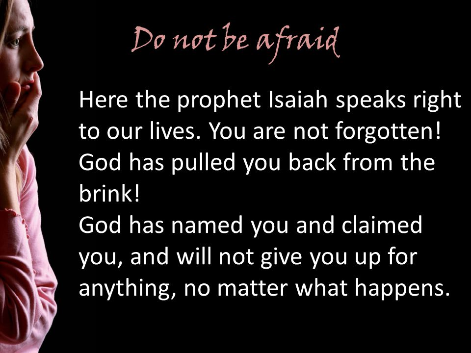 Do not be afraid Here the prophet Isaiah speaks right to our lives.