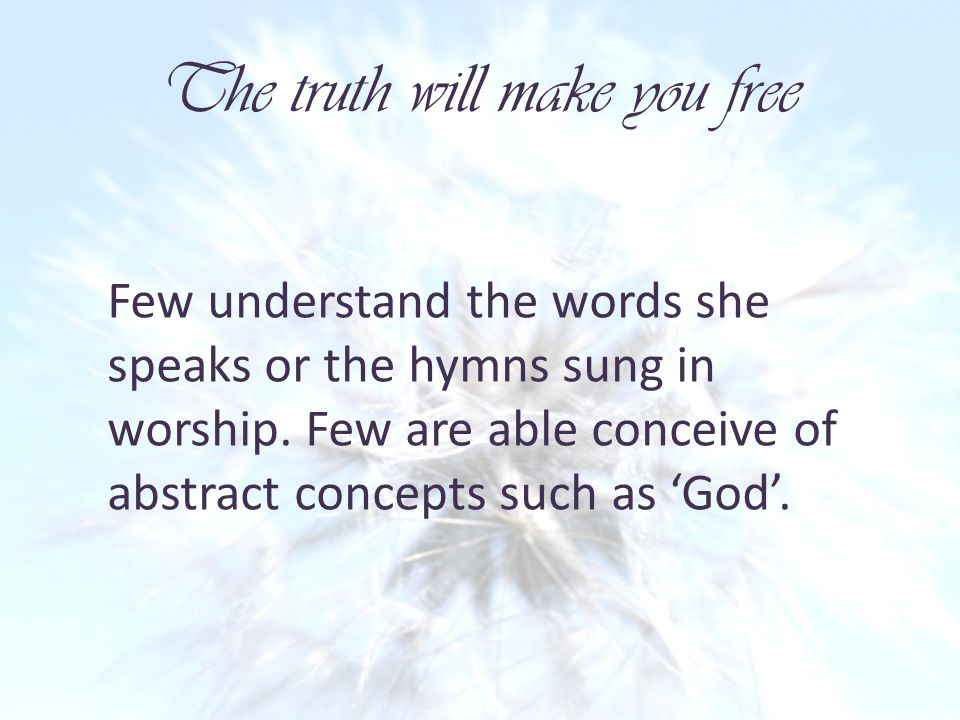 The truth will make you free Few understand the words she speaks or the hymns sung in worship.