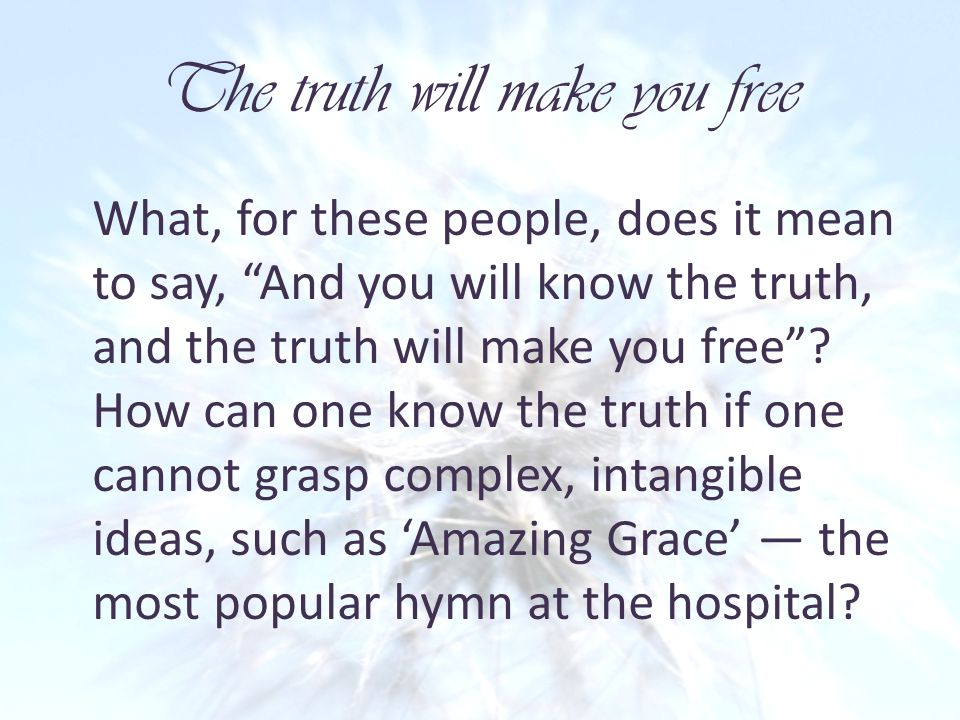 The truth will make you free What, for these people, does it mean to say, And you will know the truth, and the truth will make you free.