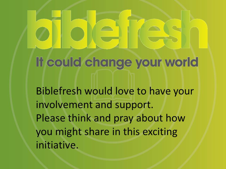 Biblefresh would love to have your involvement and support.