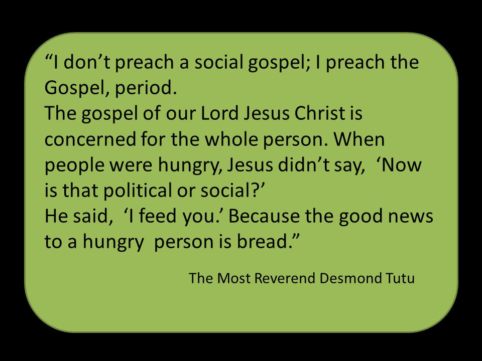 I dont preach a social gospel; I preach the Gospel, period. The gospel of our Lord Jesus Christ is concerned for the whole person. When people were hu