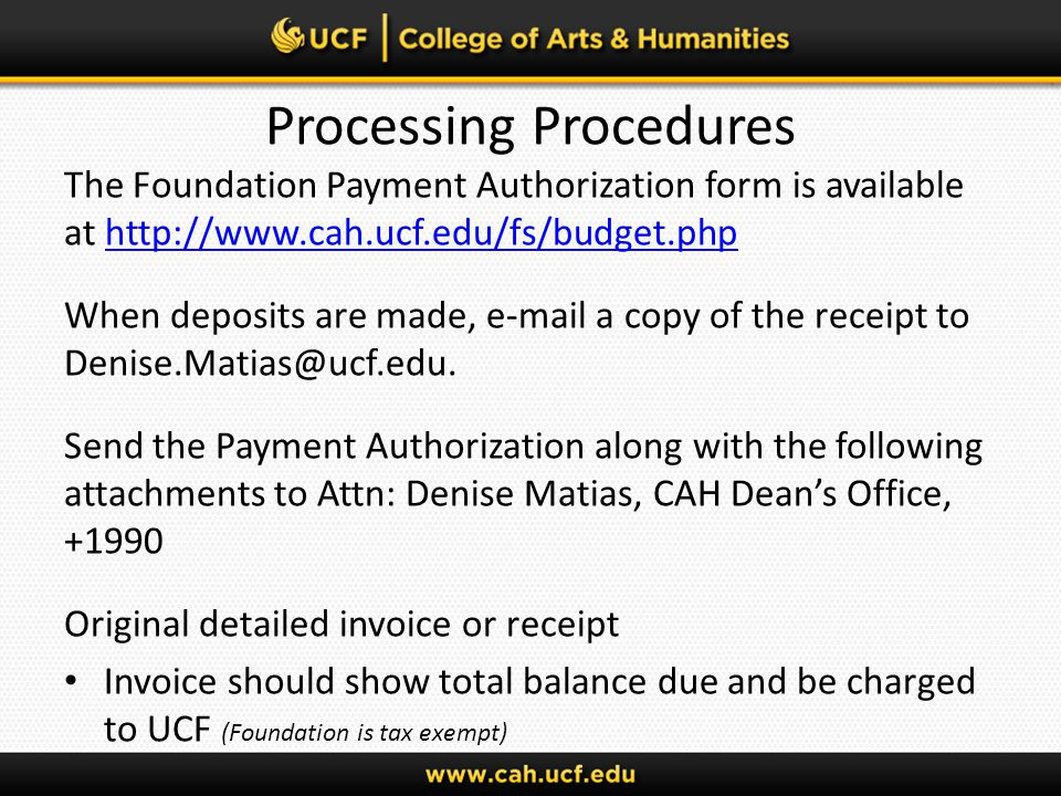 Processing Procedures The Foundation Payment Authorization form is available at http://www.cah.ucf.edu/fs/budget.phphttp://www.cah.ucf.edu/fs/budget.php When deposits are made, e-mail a copy of the receipt to Denise.Matias@ucf.edu.