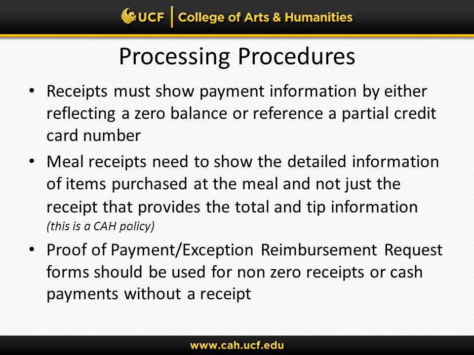 Processing Procedures Receipts must show payment information by either reflecting a zero balance or reference a partial credit card number Meal receipts need to show the detailed information of items purchased at the meal and not just the receipt that provides the total and tip information (this is a CAH policy) Proof of Payment/Exception Reimbursement Request forms should be used for non zero receipts or cash payments without a receipt