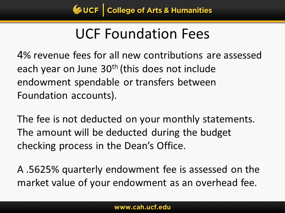 UCF Foundation Fees 4 % revenue fees for all new contributions are assessed each year on June 30 th (this does not include endowment spendable or transfers between Foundation accounts).