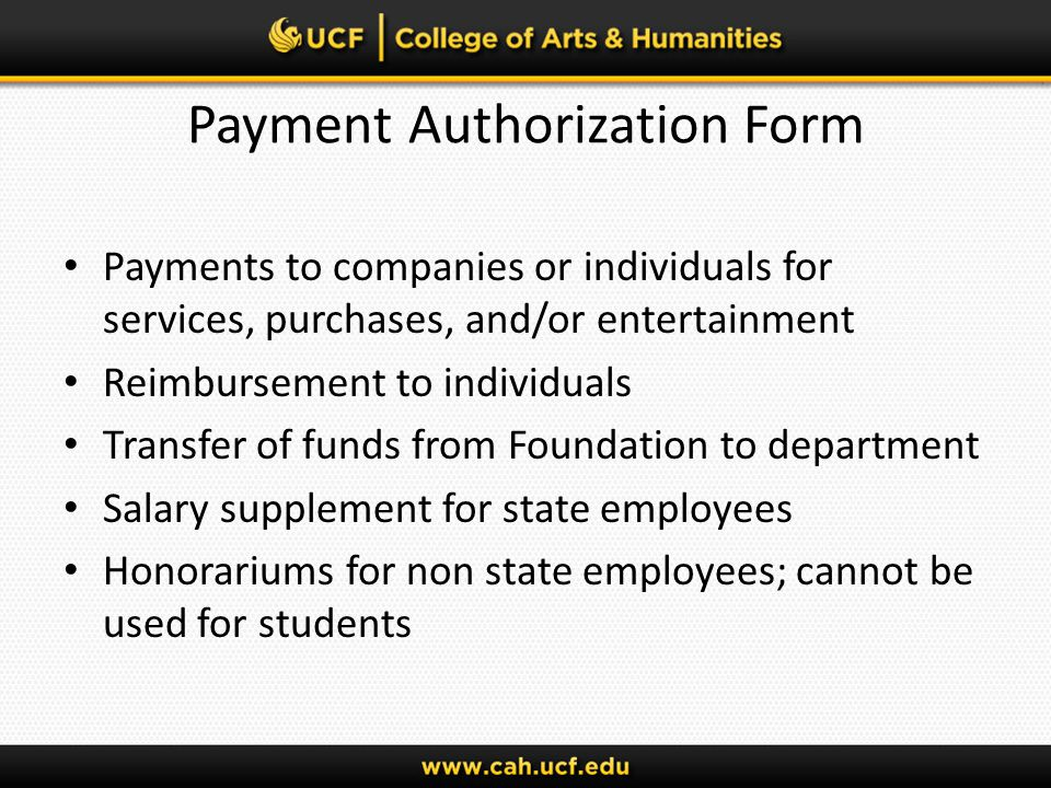 Payment Authorization Form Payments to companies or individuals for services, purchases, and/or entertainment Reimbursement to individuals Transfer of