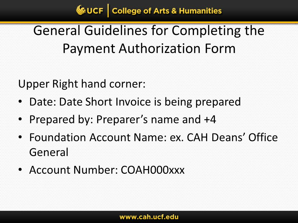 General Guidelines for Completing the Payment Authorization Form Upper Right hand corner: Date: Date Short Invoice is being prepared Prepared by: Preparers name and +4 Foundation Account Name: ex.