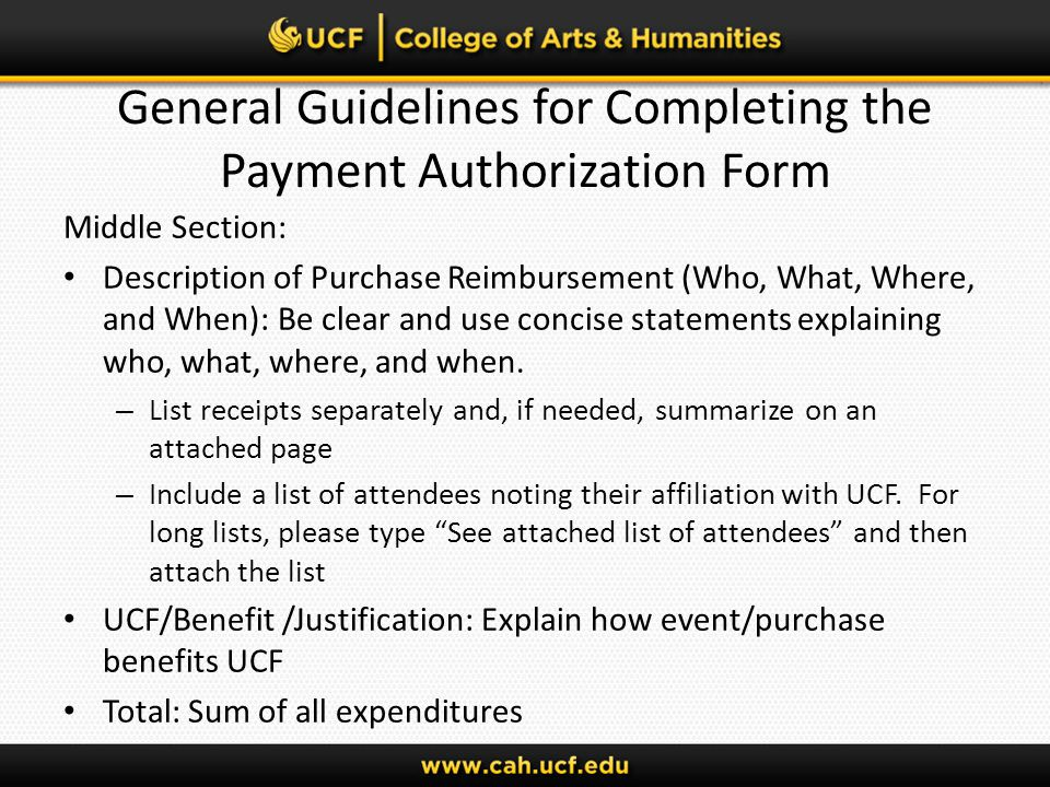 General Guidelines for Completing the Payment Authorization Form Middle Section: Description of Purchase Reimbursement (Who, What, Where, and When): Be clear and use concise statements explaining who, what, where, and when.