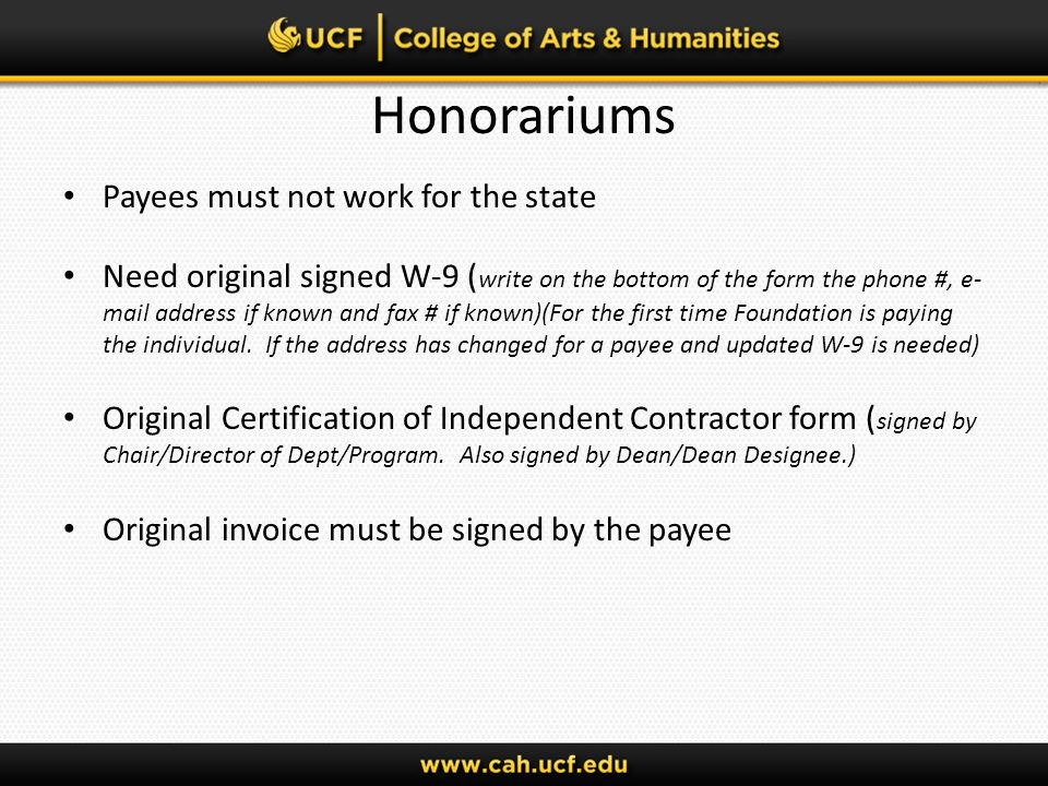 Honorariums Payees must not work for the state Need original signed W-9 ( write on the bottom of the form the phone #, e- mail address if known and fax # if known)(For the first time Foundation is paying the individual.