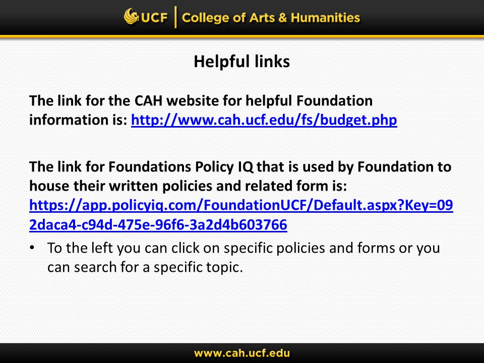 Helpful links The link for the CAH website for helpful Foundation information is: http://www.cah.ucf.edu/fs/budget.phphttp://www.cah.ucf.edu/fs/budget.php The link for Foundations Policy IQ that is used by Foundation to house their written policies and related form is: https://app.policyiq.com/FoundationUCF/Default.aspx Key=09 2daca4-c94d-475e-96f6-3a2d4b603766 https://app.policyiq.com/FoundationUCF/Default.aspx Key=09 2daca4-c94d-475e-96f6-3a2d4b603766 To the left you can click on specific policies and forms or you can search for a specific topic.