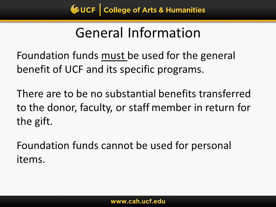 General Information Foundation funds must be used for the general benefit of UCF and its specific programs. There are to be no substantial benefits tr