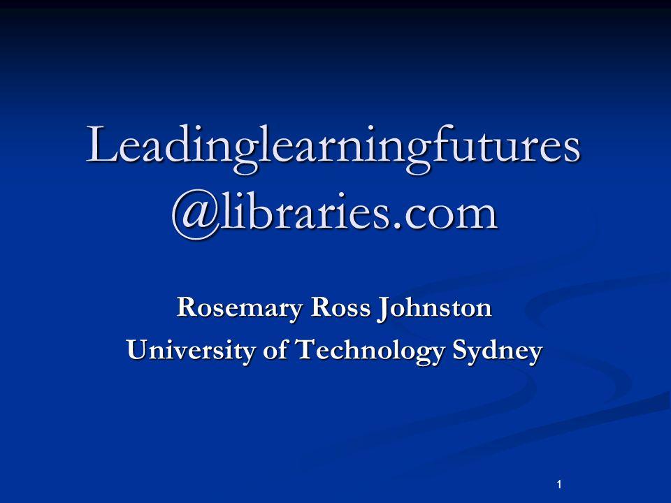 1 Leadinglearningfutures @libraries.com Rosemary Ross Johnston University of Technology Sydney