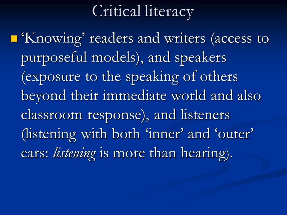 Critical literacy Knowing readers and writers (access to purposeful models), and speakers (exposure to the speaking of others beyond their immediate world and also classroom response), and listeners (listening with both inner and outer ears: listening is more than hearing ).
