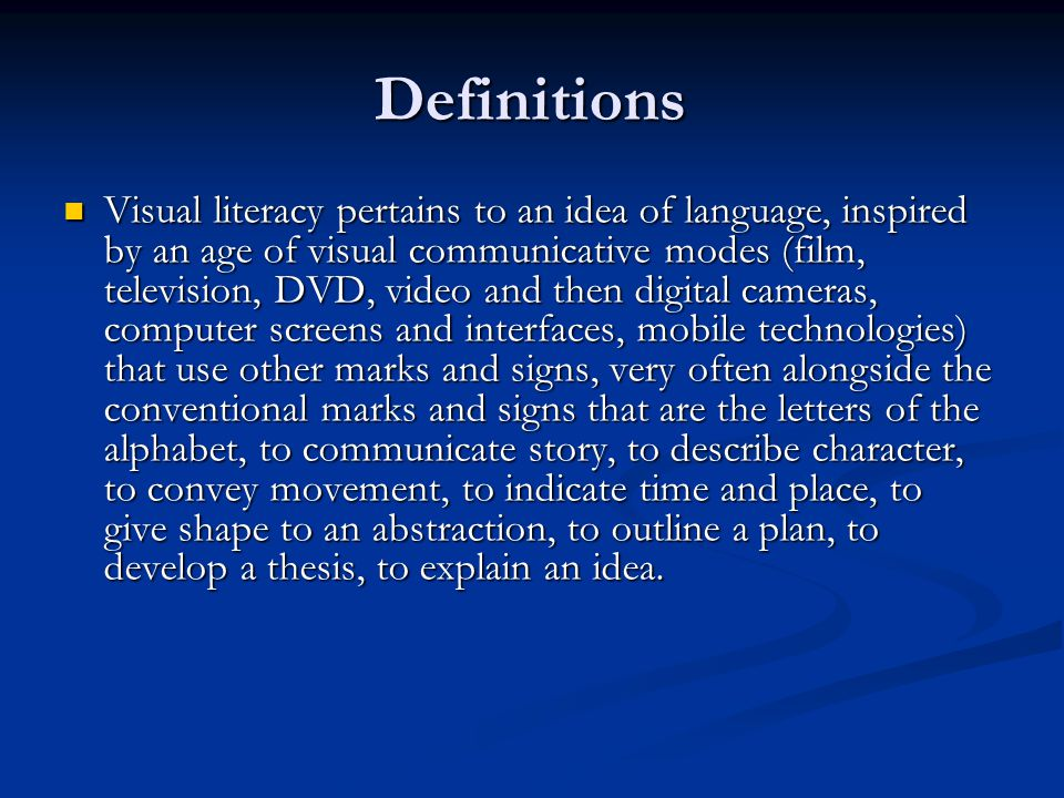 Definitions Visual literacy pertains to an idea of language, inspired by an age of visual communicative modes (film, television, DVD, video and then digital cameras, computer screens and interfaces, mobile technologies) that use other marks and signs, very often alongside the conventional marks and signs that are the letters of the alphabet, to communicate story, to describe character, to convey movement, to indicate time and place, to give shape to an abstraction, to outline a plan, to develop a thesis, to explain an idea.