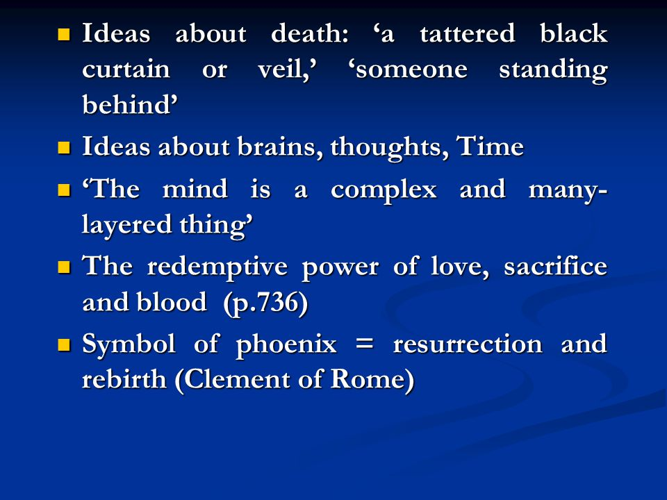 Ideas about death: a tattered black curtain or veil, someone standing behind Ideas about death: a tattered black curtain or veil, someone standing behind Ideas about brains, thoughts, Time Ideas about brains, thoughts, Time The mind is a complex and many- layered thing The mind is a complex and many- layered thing The redemptive power of love, sacrifice and blood (p.736) The redemptive power of love, sacrifice and blood (p.736) Symbol of phoenix = resurrection and rebirth (Clement of Rome) Symbol of phoenix = resurrection and rebirth (Clement of Rome)
