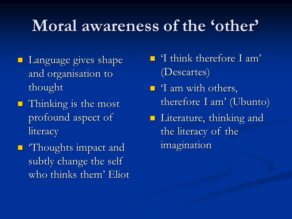 Moral awareness of the other Language gives shape and organisation to thought Language gives shape and organisation to thought Thinking is the most profound aspect of literacy Thinking is the most profound aspect of literacy Thoughts impact and subtly change the self who thinks them Eliot Thoughts impact and subtly change the self who thinks them Eliot I think therefore I am (Descartes) I think therefore I am (Descartes) I am with others, therefore I am (Ubunto) I am with others, therefore I am (Ubunto) Literature, thinking and the literacy of the imagination Literature, thinking and the literacy of the imagination