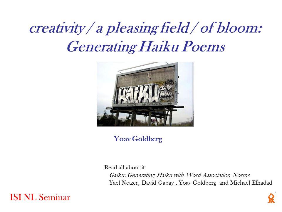 creativity / a pleasing field / of bloom: Generating Haiku Poems Read all about it: Gaiku: Generating Haiku with Word Association Norms Yael Netzer, D