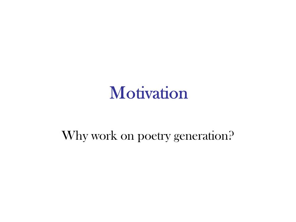 Motivation Why work on poetry generation