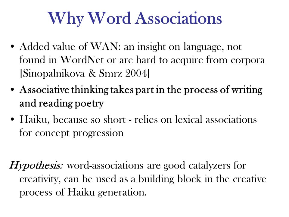 Why Word Associations Added value of WAN: an insight on language, not found in WordNet or are hard to acquire from corpora [Sinopalnikova & Smrz 2004] Associative thinking takes part in the process of writing and reading poetry Haiku, because so short - relies on lexical associations for concept progression Hypothesis: word-associations are good catalyzers for creativity, can be used as a building block in the creative process of Haiku generation.