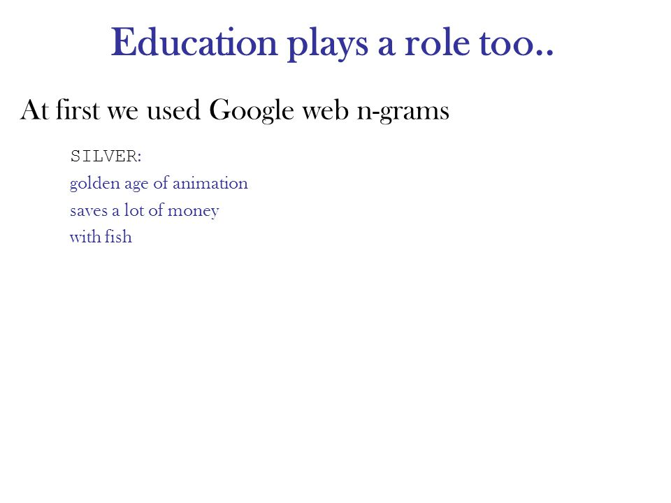 Education plays a role too.. At first we used Google web n-grams SILVER : golden age of animation saves a lot of money with fish