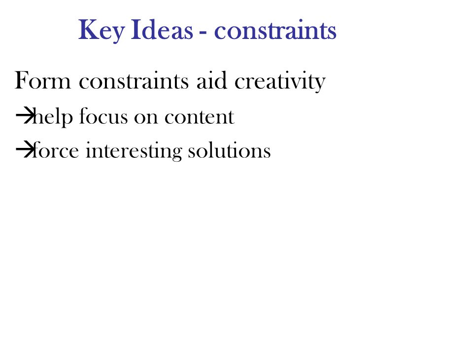 Key Ideas - constraints Form constraints aid creativity help focus on content force interesting solutions
