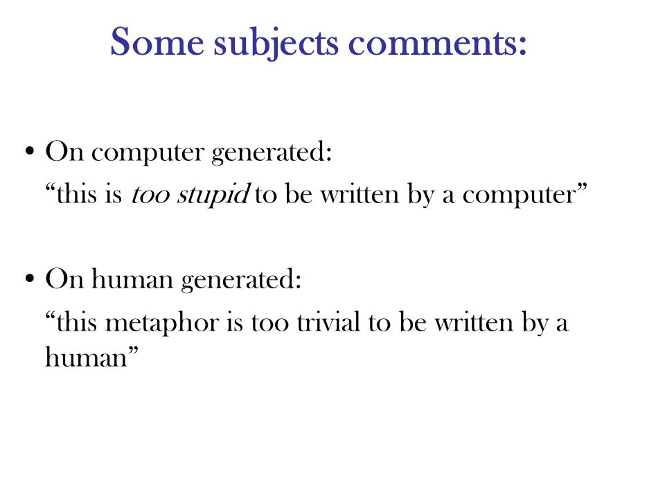 Some subjects comments: On computer generated: this is too stupid to be written by a computer On human generated: this metaphor is too trivial to be written by a human