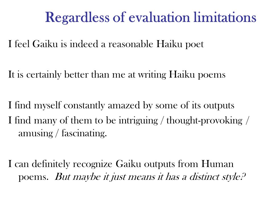 Regardless of evaluation limitations I feel Gaiku is indeed a reasonable Haiku poet It is certainly better than me at writing Haiku poems I find myself constantly amazed by some of its outputs I find many of them to be intriguing / thought-provoking / amusing / fascinating.