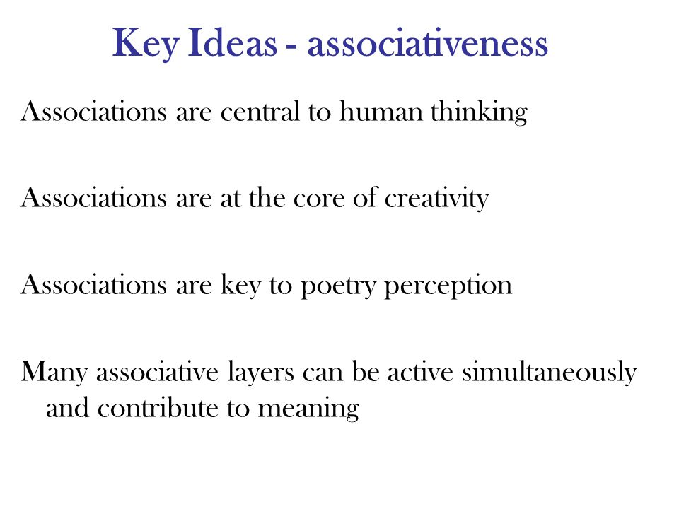 Key Ideas - associativeness Associations are central to human thinking Associations are at the core of creativity Associations are key to poetry perception Many associative layers can be active simultaneously and contribute to meaning