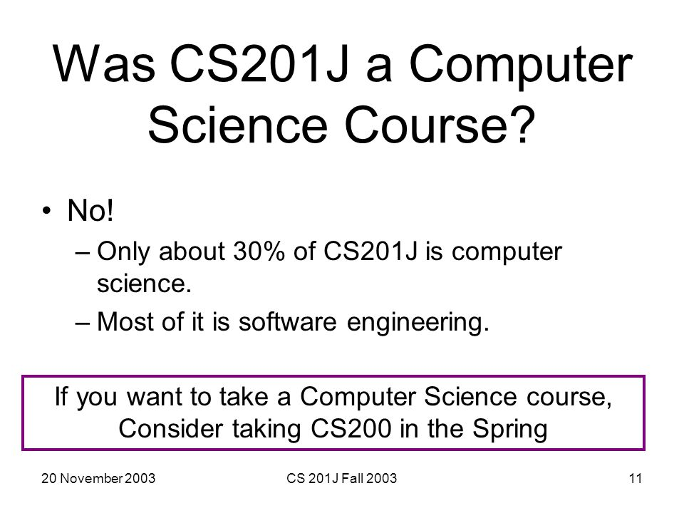 20 November 2003CS 201J Fall 200311 Was CS201J a Computer Science Course? No! –Only about 30% of CS201J is computer science. –Most of it is software e