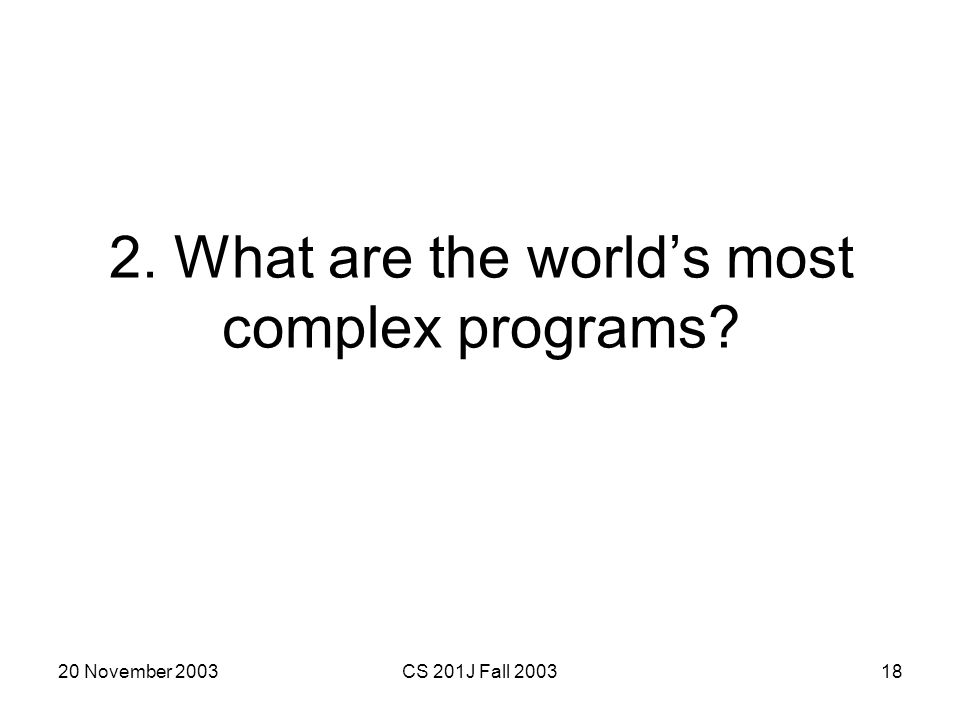 20 November 2003CS 201J Fall 200318 2. What are the worlds most complex programs?