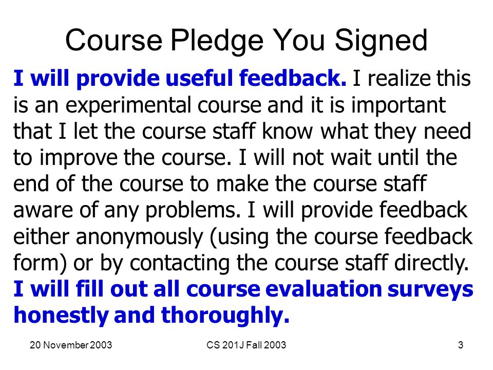 20 November 2003CS 201J Fall 20033 Course Pledge You Signed I will provide useful feedback. I realize this is an experimental course and it is importa