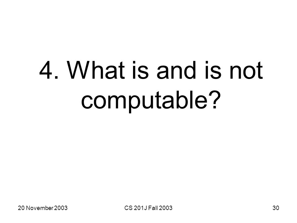 20 November 2003CS 201J Fall 200330 4. What is and is not computable?