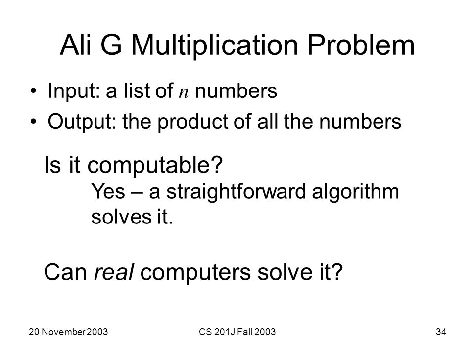 20 November 2003CS 201J Fall 200334 Ali G Multiplication Problem Input: a list of n numbers Output: the product of all the numbers Is it computable? Y