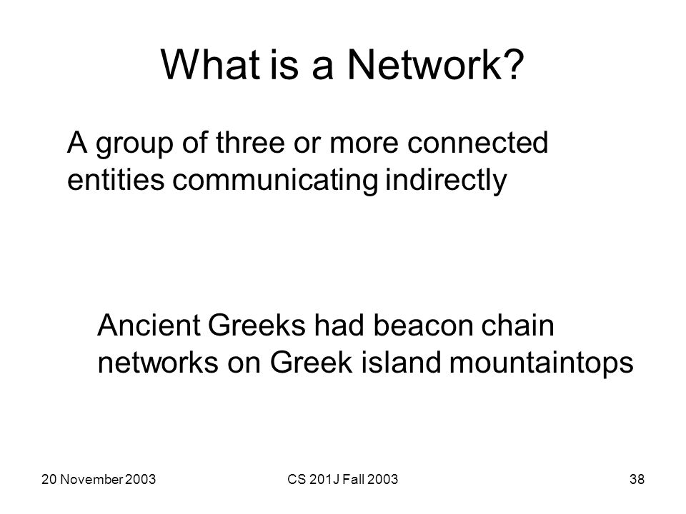 20 November 2003CS 201J Fall 200338 What is a Network? A group of three or more connected entities communicating indirectly Ancient Greeks had beacon