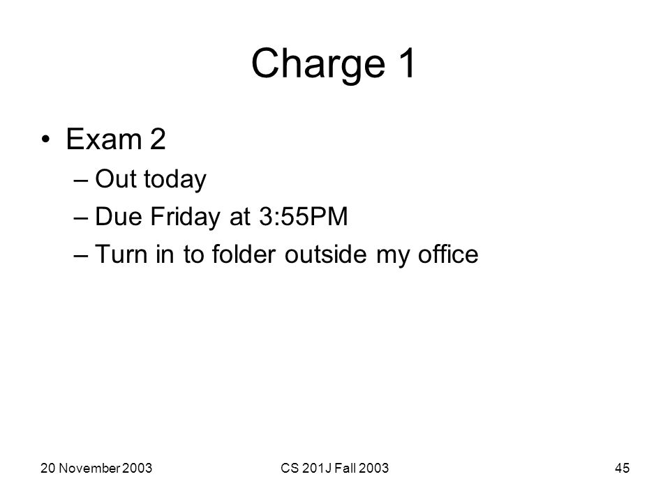 20 November 2003CS 201J Fall 200345 Charge 1 Exam 2 –Out today –Due Friday at 3:55PM –Turn in to folder outside my office