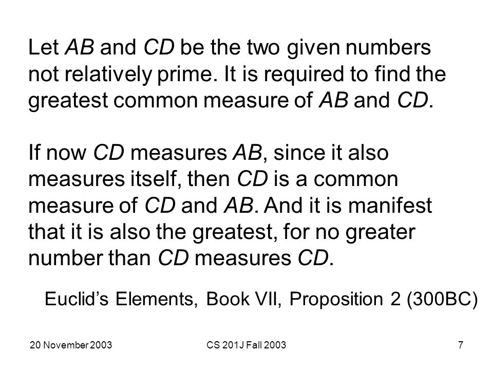 20 November 2003CS 201J Fall 20037 Let AB and CD be the two given numbers not relatively prime. It is required to find the greatest common measure of