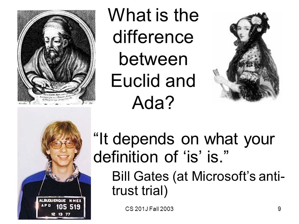 20 November 2003CS 201J Fall 20039 What is the difference between Euclid and Ada? It depends on what your definition of is is. Bill Gates (at Microsof