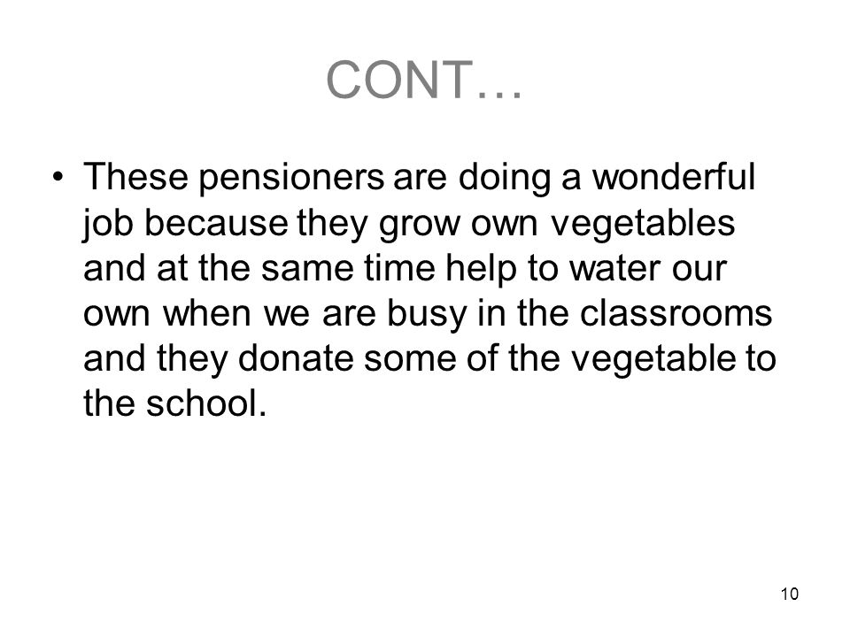 10 CONT… These pensioners are doing a wonderful job because they grow own vegetables and at the same time help to water our own when we are busy in the classrooms and they donate some of the vegetable to the school.