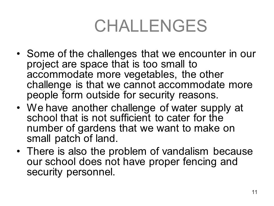 11 CHALLENGES Some of the challenges that we encounter in our project are space that is too small to accommodate more vegetables, the other challenge is that we cannot accommodate more people form outside for security reasons.