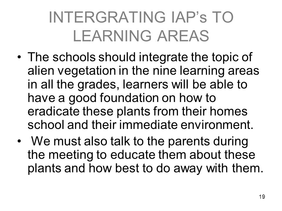 19 INTERGRATING IAPs TO LEARNING AREAS The schools should integrate the topic of alien vegetation in the nine learning areas in all the grades, learners will be able to have a good foundation on how to eradicate these plants from their homes school and their immediate environment.