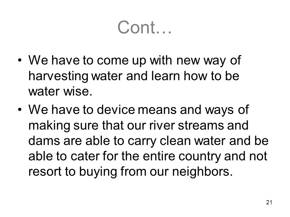 21 Cont… We have to come up with new way of harvesting water and learn how to be water wise. We have to device means and ways of making sure that our