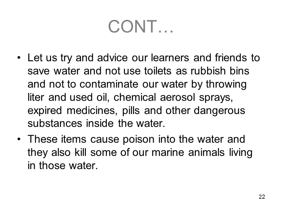 22 CONT… Let us try and advice our learners and friends to save water and not use toilets as rubbish bins and not to contaminate our water by throwing liter and used oil, chemical aerosol sprays, expired medicines, pills and other dangerous substances inside the water.