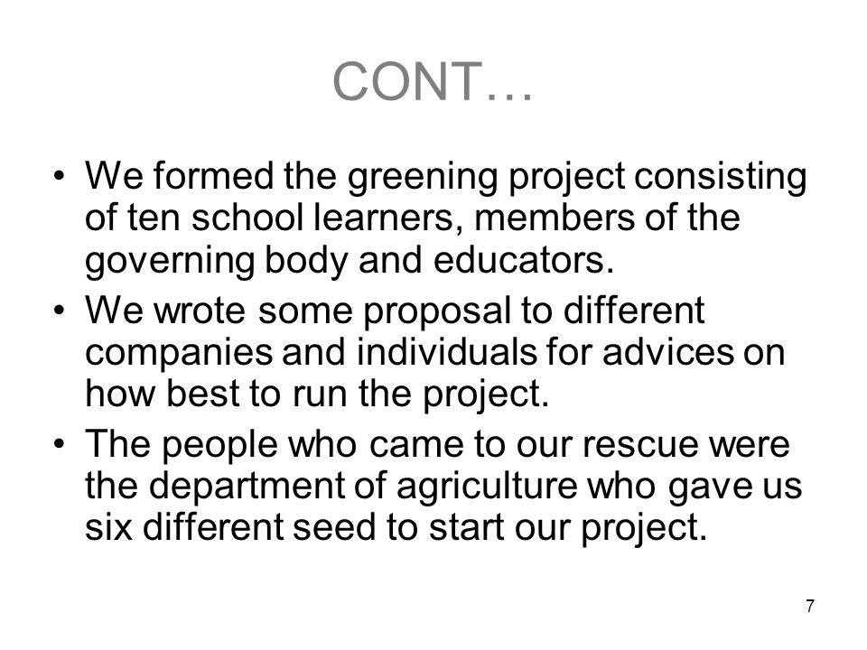 7 CONT… We formed the greening project consisting of ten school learners, members of the governing body and educators. We wrote some proposal to diffe