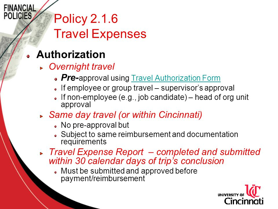 Policy 2.1.6 Travel Expenses Authorization Overnight travel Pre- approval using Travel Authorization FormTravel Authorization Form If employee or group travel – supervisors approval If non-employee (e.g., job candidate) – head of org unit approval Same day travel (or within Cincinnati) No pre-approval but Subject to same reimbursement and documentation requirements Travel Expense Report – completed and submitted within 30 calendar days of trips conclusion Must be submitted and approved before payment/reimbursement