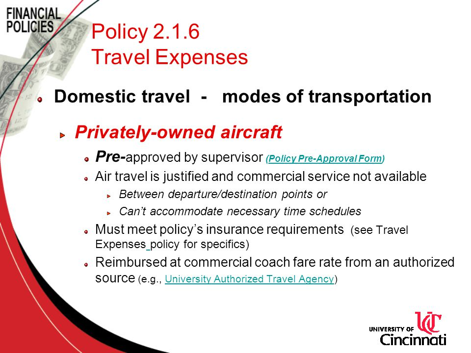 Policy 2.1.6 Travel Expenses Domestic travel - modes of transportation Privately-owned aircraft Pre- approved by supervisor (Policy Pre-Approval Form)Policy Pre-Approval Form Air travel is justified and commercial service not available Between departure/destination points or Cant accommodate necessary time schedules Must meet policys insurance requirements (see Travel Expenses policy for specifics) Reimbursed at commercial coach fare rate from an authorized source (e.g., University Authorized Travel Agency)University Authorized Travel Agency