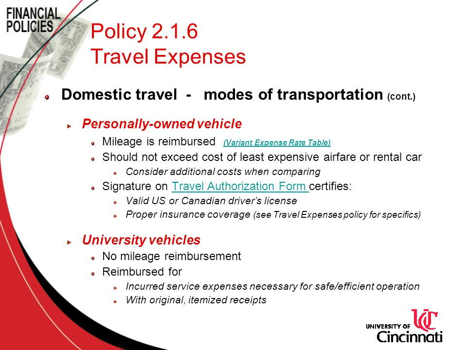 Policy 2.1.6 Travel Expenses Domestic travel - modes of transportation (cont.) Personally-owned vehicle Mileage is reimbursed (Variant Expense Rate Table) (Variant Expense Rate Table) Should not exceed cost of least expensive airfare or rental car Consider additional costs when comparing Signature on Travel Authorization Form certifies:Travel Authorization Form Valid US or Canadian drivers license Proper insurance coverage (see Travel Expenses policy for specifics) University vehicles No mileage reimbursement Reimbursed for Incurred service expenses necessary for safe/efficient operation With original, itemized receipts