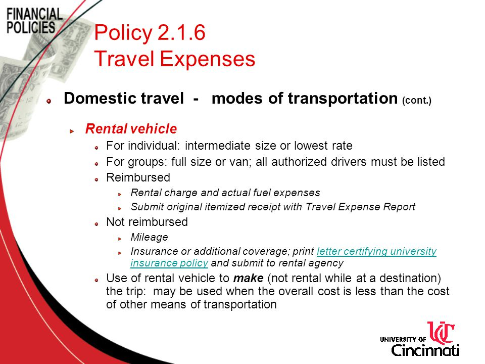 Policy 2.1.6 Travel Expenses Domestic travel - modes of transportation (cont.) Rental vehicle For individual: intermediate size or lowest rate For groups: full size or van; all authorized drivers must be listed Reimbursed Rental charge and actual fuel expenses Submit original itemized receipt with Travel Expense Report Not reimbursed Mileage Insurance or additional coverage; print letter certifying university insurance policy and submit to rental agencyletter certifying university insurance policy Use of rental vehicle to make (not rental while at a destination) the trip: may be used when the overall cost is less than the cost of other means of transportation